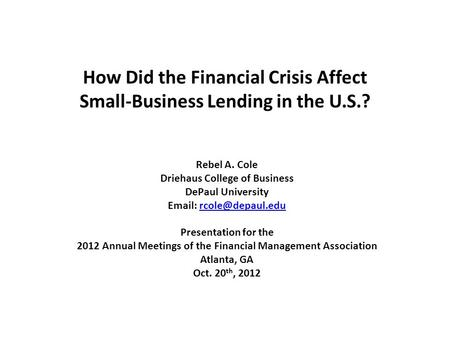 How Did the Financial Crisis Affect Small-Business Lending in the U.S.? Rebel A. Cole Driehaus College of Business DePaul University