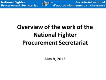 National Fighter Procurement Secretariat Secrétariat national d'approvisionnement en chasseurs Overview of the work of the National Fighter Procurement.