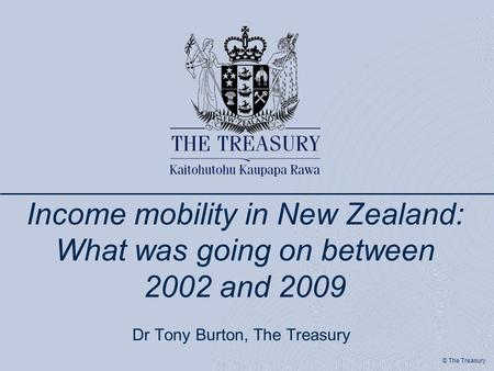 © The Treasury Income mobility in New Zealand: What was going on between 2002 and 2009 Dr Tony Burton, The Treasury.