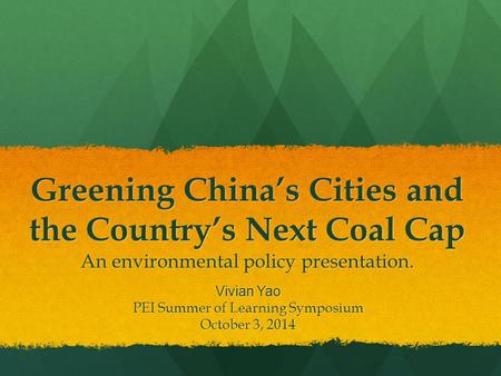 Greening China's Cities and the Country's Next Coal Cap An environmental policy presentation. Vivian Yao PEI Summer of Learning Symposium October 3, 2014.