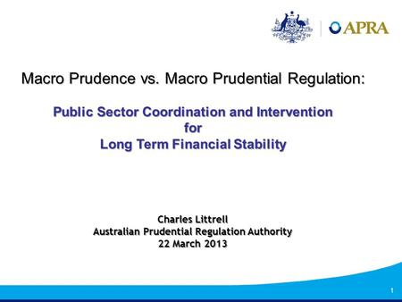1 Macro Prudence vs. Macro Prudential Regulation: Public Sector Coordination and Intervention for Long Term Financial Stability Charles Littrell Australian.