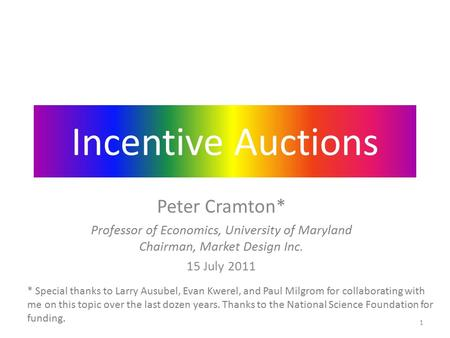 Incentive Auctions Peter Cramton* Professor of Economics, University of Maryland Chairman, Market Design Inc. 15 July 2011 * Special thanks to Larry Ausubel,