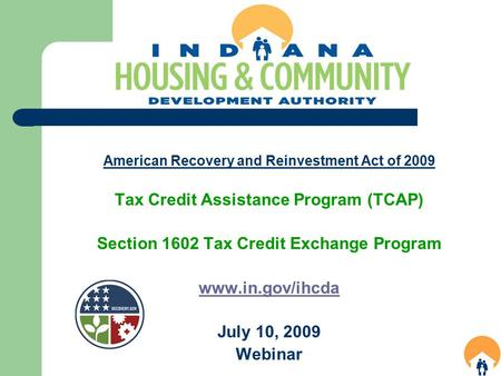 American Recovery and Reinvestment Act of 2009 Tax Credit Assistance Program (TCAP) Section 1602 Tax Credit Exchange Program www.in.gov/ihcda July 10,