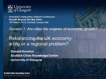 Industrial Communities Alliance Conference: Growth Beyond the Big Cities 19 th March 2015, Durham County Hall Session 1: Are cities the engines of economic.