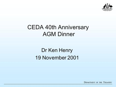 D EPARTMENT OF THE T REASURY CEDA 40th Anniversary AGM Dinner Dr Ken Henry 19 November 2001.