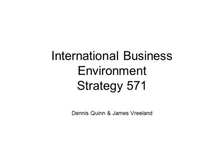 International Business Environment Strategy 571 Dennis Quinn & James Vreeland.