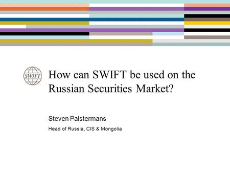 How can SWIFT be used on the Russian Securities Market? Steven Palstermans Head of Russia, CIS & Mongolia.