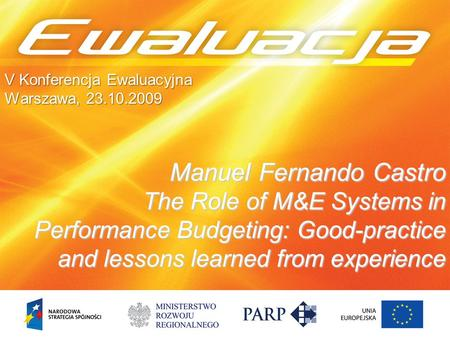 Manuel Fernando Castro The Role of M&E Systems in Performance Budgeting: Good-practice and lessons learned from experience V Konferencja Ewaluacyjna Warszawa,