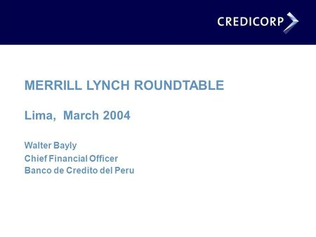 MERRILL LYNCH ROUNDTABLE Lima, March 2004 Walter Bayly Chief Financial Officer Banco de Credito del Peru.