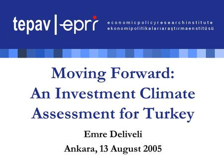Moving Forward: An Investment Climate Assessment for Turkey Emre Deliveli Ankara, 13 August 2005.