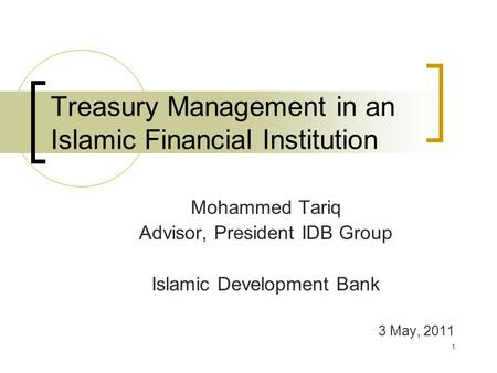 Treasury Management in an Islamic Financial Institution Mohammed Tariq Advisor, President IDB Group Islamic Development Bank 3 May, 2011 1.