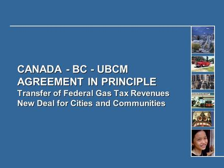 CANADA - BC - UBCM AGREEMENT IN PRINCIPLE Transfer of Federal Gas Tax Revenues New Deal for Cities and Communities.