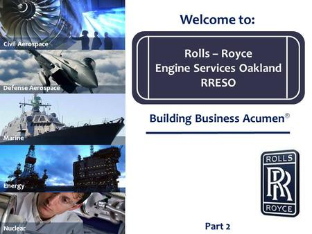 Part 2 Welcome to: Building Business Acumen ® Marine Civil Aerospace Energy Nuclear Defense Aerospace Rolls – Royce Engine Services Oakland RRESO.