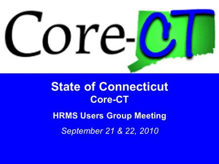 11 State of Connecticut Core-CT HRMS Users Group Meeting September 21 & 22, 2010.