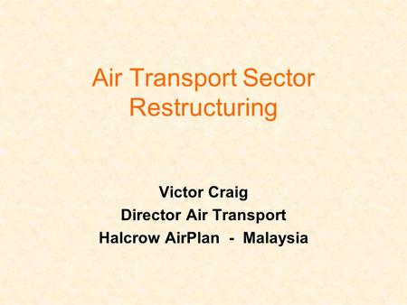 Air Transport Sector Restructuring Victor Craig Director Air Transport Halcrow AirPlan - Malaysia.