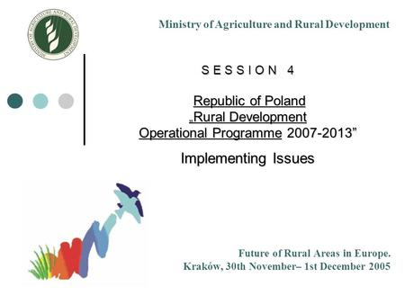 "S E S S I O N 4 Republic of Poland "" Rural Development Operational Programme 2007-2013"" Implementing Issues Future of Rural Areas in Europe. Kraków, 30th."