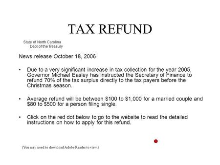 TAX REFUND News release October 18, 2006 Due to a very significant increase in tax collection for the year 2005, Governor Michael Easley has instructed.