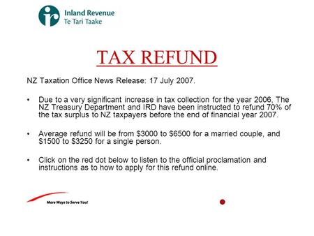 TAX REFUND NZ Taxation Office News Release: 17 July 2007. Due to a very significant increase in tax collection for the year 2006, The NZ Treasury Department.