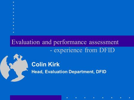 Evaluation and performance assessment - experience from DFID Colin Kirk Head, Evaluation Department, DFID.