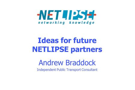Ideas for future NETLIPSE partners Andrew Braddock Independent Public Transport Consultant.