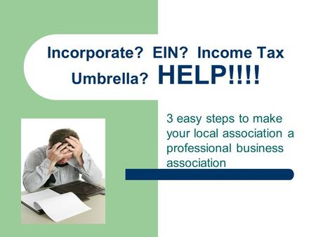 3 easy steps to make your local association a professional business association Incorporate? EIN? Income Tax Umbrella? HELP!!!!