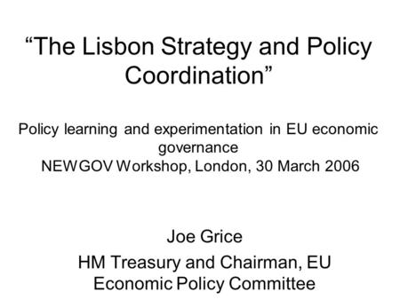 """The Lisbon Strategy and Policy Coordination"" Policy learning and experimentation in EU economic governance NEWGOV Workshop, London, 30 March 2006 Joe."