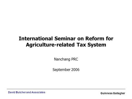 David Butcher and Associates Guinness Gallagher International Seminar on Reform for Agriculture-related Tax System Nanchang PRC September 2006.