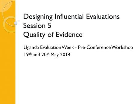 Designing Influential Evaluations Session 5 Quality of Evidence Uganda Evaluation Week - Pre-Conference Workshop 19 th and 20 th May 2014.