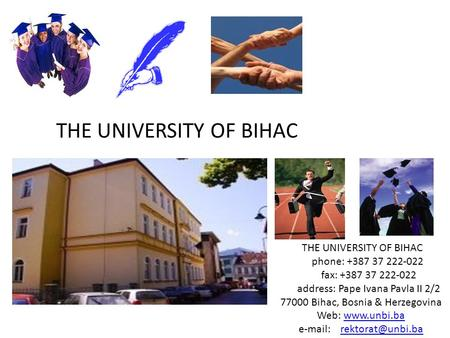 THE UNIVERSITY OF BIHAC phone: +387 37 222-022 fax: +387 37 222-022 address: Pape Ivana Pavla II 2/2 77000 Bihac, Bosnia & Herzegovina Web: www.unbi.bawww.unbi.ba.