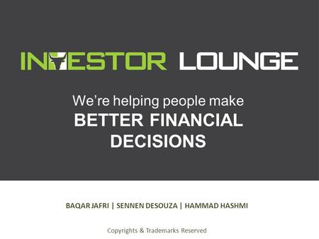 We're helping people make BETTER FINANCIAL DECISIONS BAQAR JAFRI | SENNEN DESOUZA | HAMMAD HASHMI Copyrights & Trademarks Reserved.