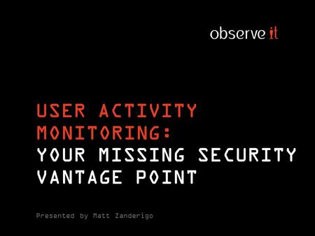 USER ACTIVITY MONITORING: YOUR MISSING SECURITY VANTAGE POINT Presented by Matt Zanderigo.