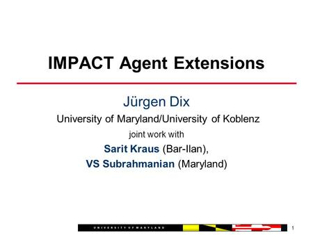 Jürgen Dix University of Maryland/University of Koblenz joint work with Sarit Kraus (Bar-Ilan), VS Subrahmanian (Maryland) 1 IMPACT Agent Extensions.