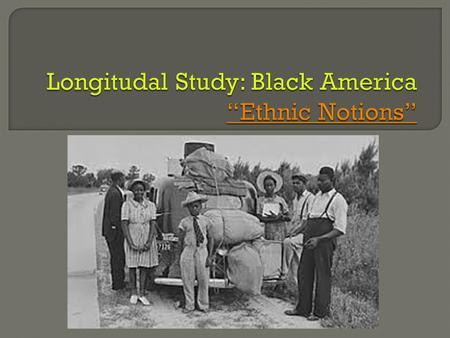 "Longitudal Study: Black America ""Ethnic Notions"""
