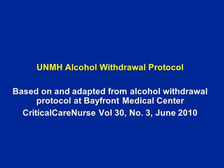 UNMH Alcohol Withdrawal Protocol Based on and adapted from alcohol withdrawal protocol at Bayfront Medical Center CriticalCareNurse Vol 30, No. 3, June.