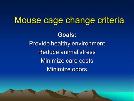 Mouse cage change criteria Goals: Provide healthy environment Reduce animal stress Minimize care costs Minimize odors.