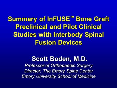 Summary of InFUSE ™ Bone Graft Preclinical and Pilot Clinical Studies with Interbody Spinal Fusion Devices Scott Boden, M.D. Professor of Orthopaedic Surgery.