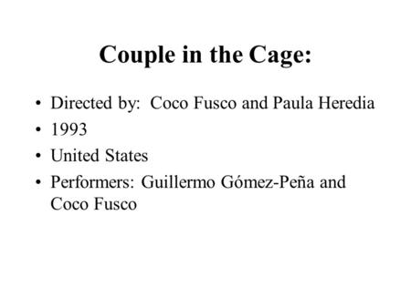 Couple in the Cage: Directed by: Coco Fusco and Paula Heredia 1993 United States Performers: Guillermo Gómez-Peña and Coco Fusco.