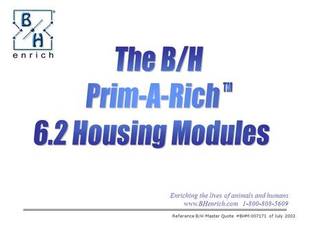 Enriching the lives of animals and humans www.BHenrich.com 1-800-808-5609 The B/H Prim-A-Rich 6.2 Housing Modules Reference B/H Master Quote #BHM-007171.