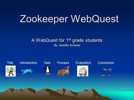 Zookeeper WebQuest A WebQuest for 1 st grade students By: Jennifer Armenia Title Introduction Task Process Evaluation Conclusion.