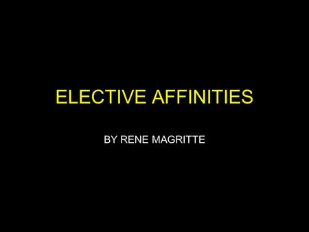 ELECTIVE AFFINITIES BY RENE MAGRITTE. BACKGROUND INFO Created in 1933, in Belgium by surrealist painter Rene Magritte When asked about the painting,