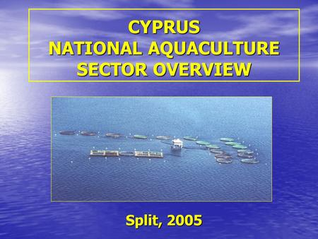 CYPRUS NATIONAL AQUACULTURE SECTOR OVERVIEW Split, 2005.