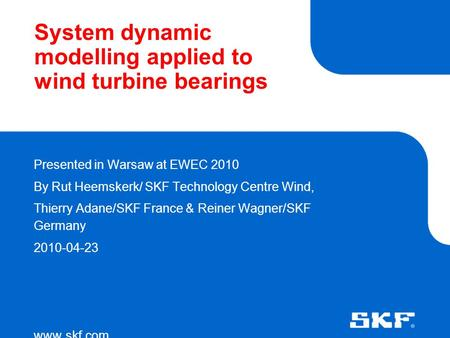 System dynamic modelling applied to wind turbine bearings Presented in Warsaw at EWEC 2010 By Rut Heemskerk/ SKF Technology Centre Wind, Thierry Adane/SKF.