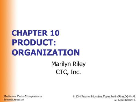 Hashimoto: Casino Management: A Strategic Approach © 2008 Pearson Education, Upper Saddle River, NJ 07458. All Rights Reserved. CHAPTER 10 PRODUCT: ORGANIZATION.