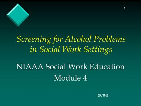 1 Screening for Alcohol Problems in Social Work Settings NIAAA Social Work Education Module 4 (3/04)