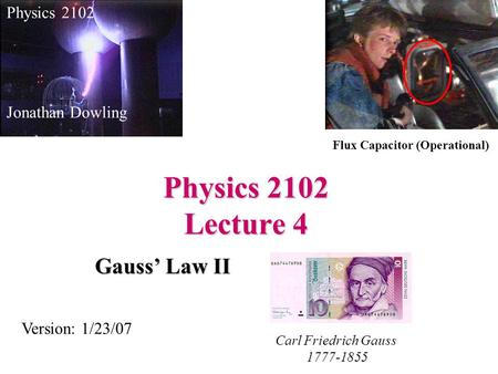 Physics 2102 Lecture 4 Gauss' Law II Physics 2102 Jonathan Dowling Carl Friedrich Gauss 1777-1855 Version: 1/23/07 Flux Capacitor (Operational)