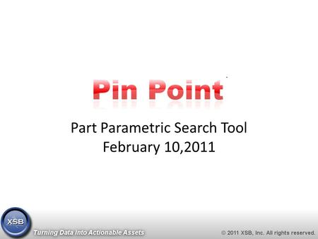 Part Parametric Search Tool February 10,2011. Contact Information https://pinpoint.xsb.com 2 XSB, Inc. 21 Bennetts Road, Suite 100 Setauket, New York.