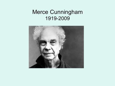 Merce Cunningham 1919-2009. Merce Cunningham MERCE CUNNINGHAM, born in Centralia, Washington, received his first formal dance and theater training at.