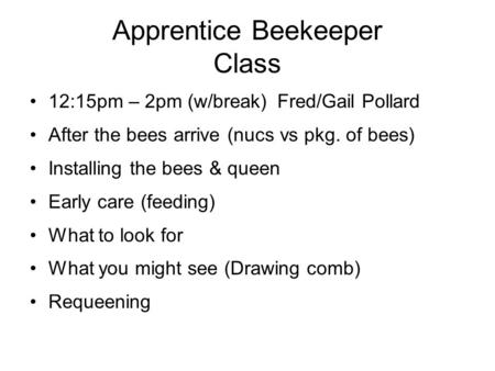 Apprentice Beekeeper Class 12:15pm – 2pm (w/break)Fred/Gail Pollard After the bees arrive (nucs vs pkg. of bees) Installing the bees & queen Early care.