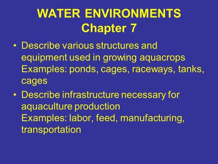 WATER ENVIRONMENTS Chapter 7 Describe various structures and equipment used in growing aquacrops Examples: ponds, cages, raceways, tanks, cages Describe.