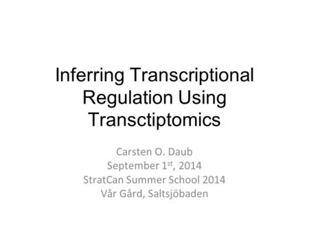 Inferring Transcriptional Regulation Using Transctiptomics Carsten O. Daub September 1 st, 2014 StratCan Summer School 2014 Vår Gård, Saltsjöbaden.